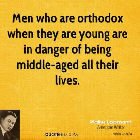 Walter Lippmann - Men who are orthodox when they are young are in ...