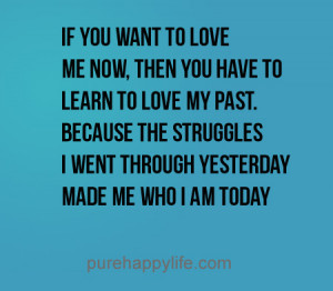 Quote: If you want to love me now, then you have to learn to love my ...