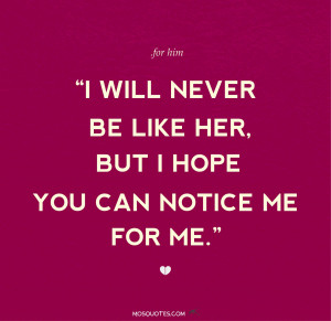 Love Quotes for Him I will never be like her but I hope you can notice ...