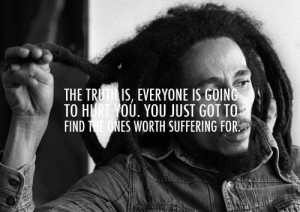 quote from bob marley truth is everybody is gonna hurt you you just ...