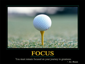 Focus You must remain focused on your journey to greatness.