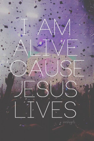 am alive because Jsus lives quotes religious god jesus faith lives