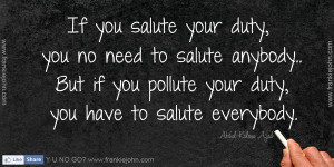 If you salute your duty, you no need to salute anybody.. But if you ...