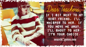 Dear Teachers, if I sit next to my best friend, I'll whisper to her ...