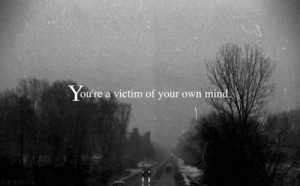 ... your own mind Quotes about Life 185 Youre a victim of your own mind