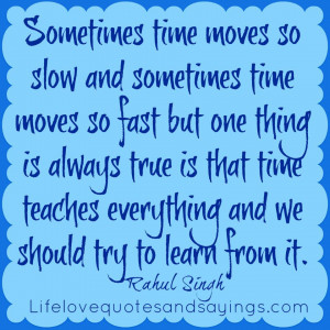Sometimes time moves so slow and sometimes time moves so fast but one ...