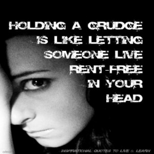 Holding a grudge is like letting someone live rent free in your head