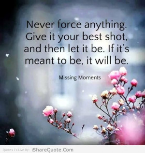 Never force anything, give it your best shot….