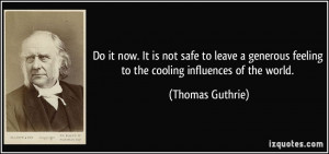 Do it now. It is not safe to leave a generous feeling to the cooling ...