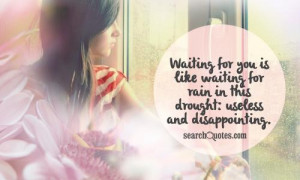 Waiting for you is like waiting for rain in this drought: useless and ...