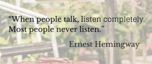 ... talk, listen completely. Most people never listen. Ernest Hemingway