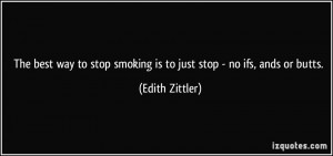 The best way to stop smoking is to just stop - no ifs, ands or butts ...