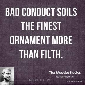 Titus Maccius Plautus - Bad conduct soils the finest ornament more ...