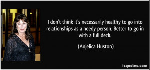 ... as a needy person. Better to go in with a full deck. - Anjelica Huston