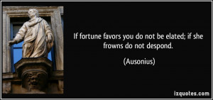 If fortune favors you do not be elated; if she frowns do not despond ...