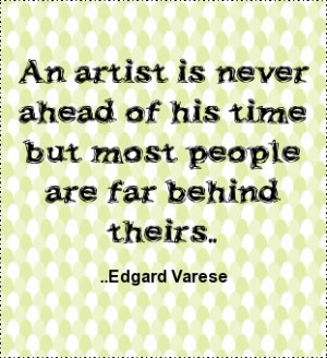 ... ahead of his time but most people are far behind theirs. Edgard Varese