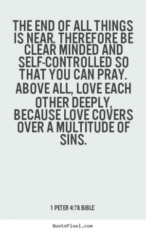 Love quotes - The end of all things is near. therefore be clear minded ...