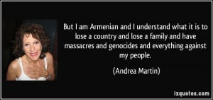 But I am Armenian and I understand what it is to lose a country and ...