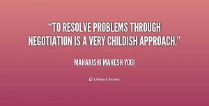 To resolve problems through negotiation is a very childish approach ...