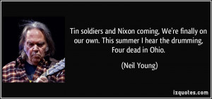 ... own. This summer I hear the drumming, Four dead in Ohio. - Neil Young