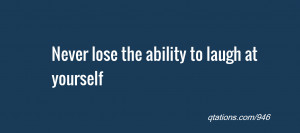 Image for Quote #946: Never lose the ability to laugh at yourself