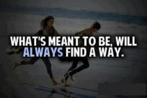 Whats meant to be will always be...