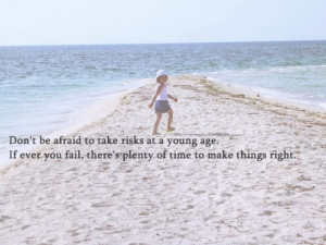 Don't be afraid to take risks at a young age. If ever you fail, there ...