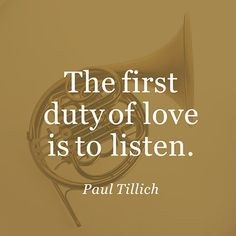 ... first duty of love is to listen ~ Paul Tillich ~ Relationship quotes