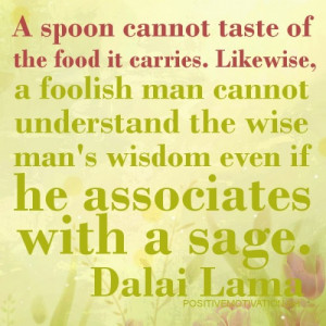 ... wise man´s wisdom even if he associates with a sage.DALAI LAMA QUOTES