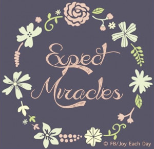 Expect miracles quote via www.Facebook.com/JoyEachDay