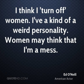 ... ve a kind of a weird personality. Women may think that I'm a mess
