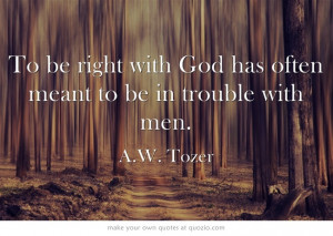 ... right with God has often meant to be in trouble with men. - A.W. Tozer