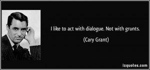 like to act with dialogue. Not with grunts. - Cary Grant