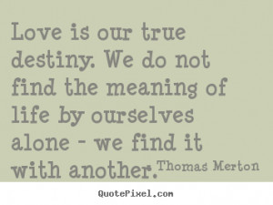 Love Is Our True Destiny Thomas Merton Quote