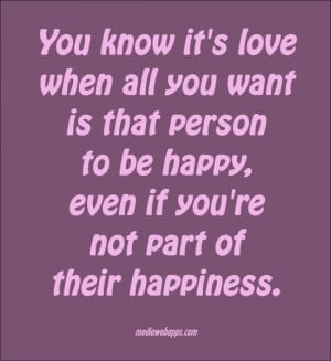 You know it's love when all you want is that person to be happy, even ...