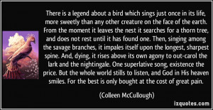 There is a legend about a bird which sings just once in its life, more ...