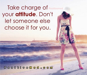 Take charge of your attitude. Don't let someone else choose it for you ...