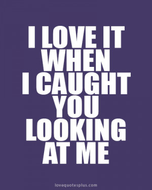 ... Picture Quotes » Sweet » I love it when I caught you looking at me