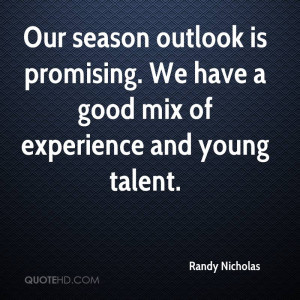... . We Have A Good Mix Of Experience And Young Talent. - Randy Nicholas