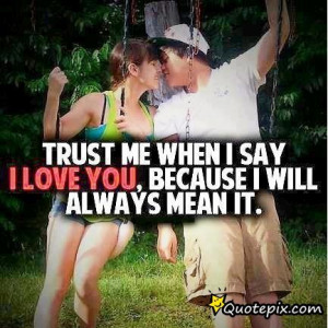 Trust Me When I Say I Love You, Because I Will Always Mean It ...