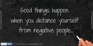 Good things happen when you distance yourself from negative people.