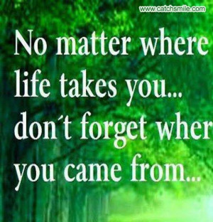 No Matter Where Life Takes You - Dont Forget where You Came from