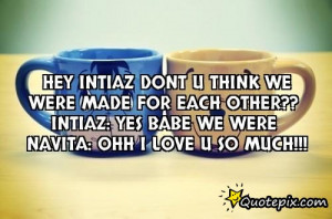 Hey intiaz dont u think we were made for each other?? Intiaz: yes babe ...