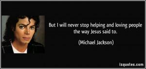 ... helping and loving people the way Jesus said to. - Michael Jackson
