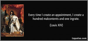 ... create a hundred malcontents and one ingrate. - Louis XIV