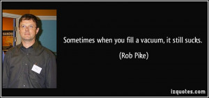 Sometimes when you fill a vacuum, it still sucks. - Rob Pike