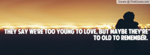 They say we're too young to love, but maybe they're to old to remember ...