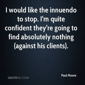 Paul Moore - I would like the innuendo to stop. I'm quite confident ...