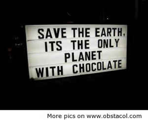 Save The Earth,Its The Only Planet With Chocolate ~ Earth Quote