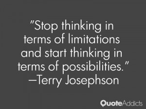 terry josephson quotes stop thinking in terms of limitations and start ...